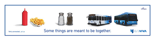 "York Regional Transit advertises it's VIVA BRT service, with a clever catch line.  The ad reads: ""Some things are meant to be together"" and features a ketchup bottle and french fries, a salt and pepper shaker, and then a YRT bus and a VIVA bus."